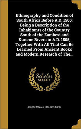 Ethnography and Condition of South Africa Before A.D. 1505 By George McCall Theal